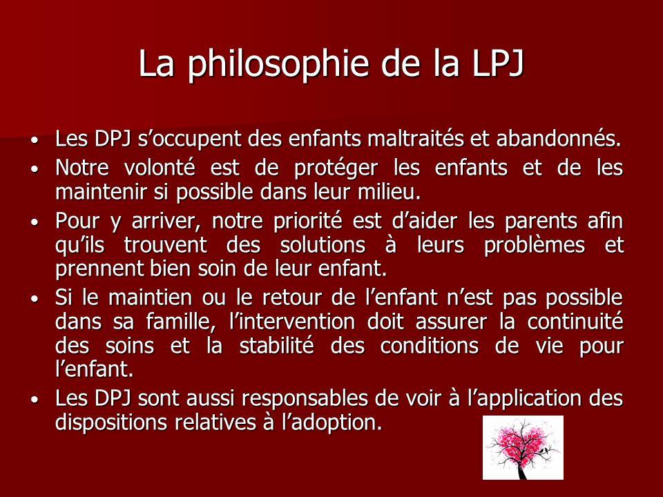 La philosophie de la LPJ Les DPJ soccupent des enfants maltraités et abandonnés. Les DPJ soccupent des enfants maltraités et abandonnés. Notre volonté