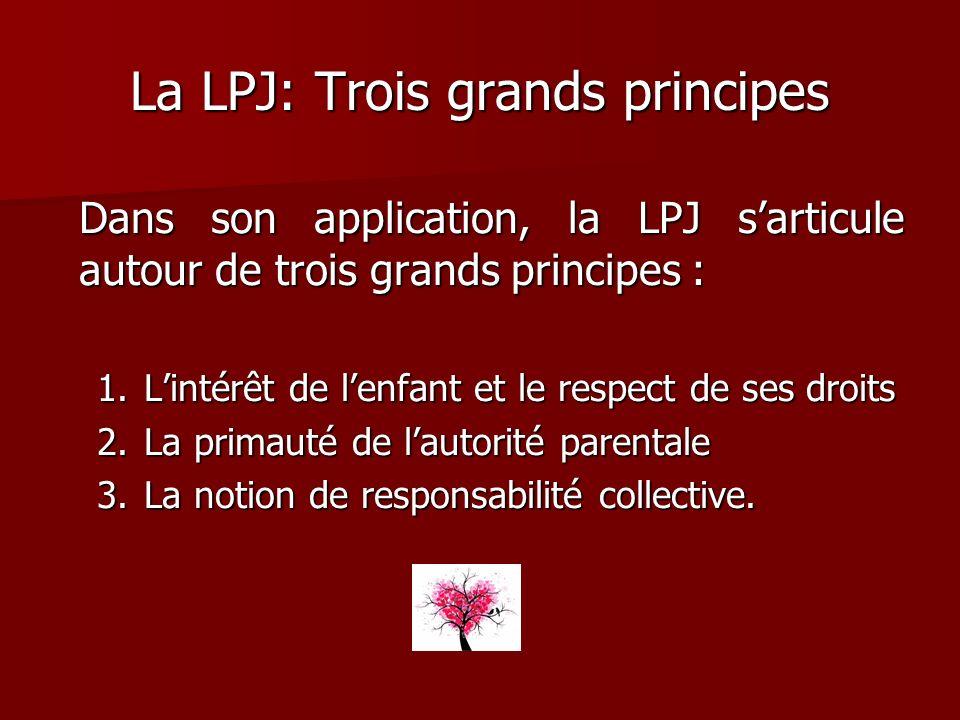 La LPJ: Trois grands principes Dans son application, la LPJ sarticule autour de trois grands principes : 1.Lintérêt de lenfant et le respect de ses dr