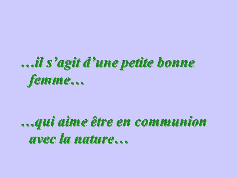 …il sagit dune petite bonne femme… …qui aime être en communion avec la nature… …il sagit dune petite bonne femme… …qui aime être en communion avec la nature…