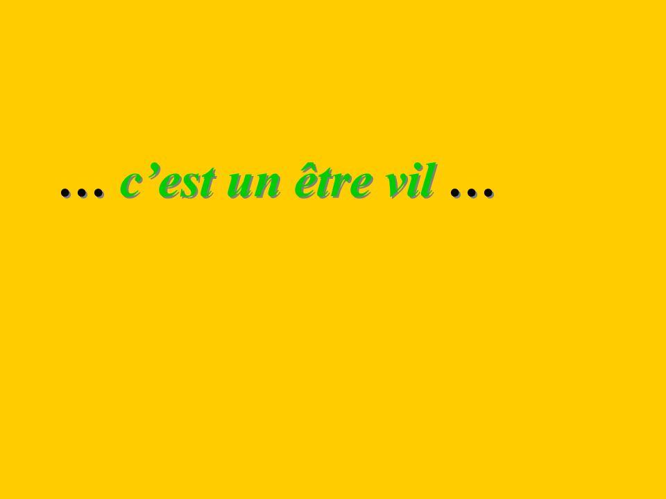 … cest un être vil …
