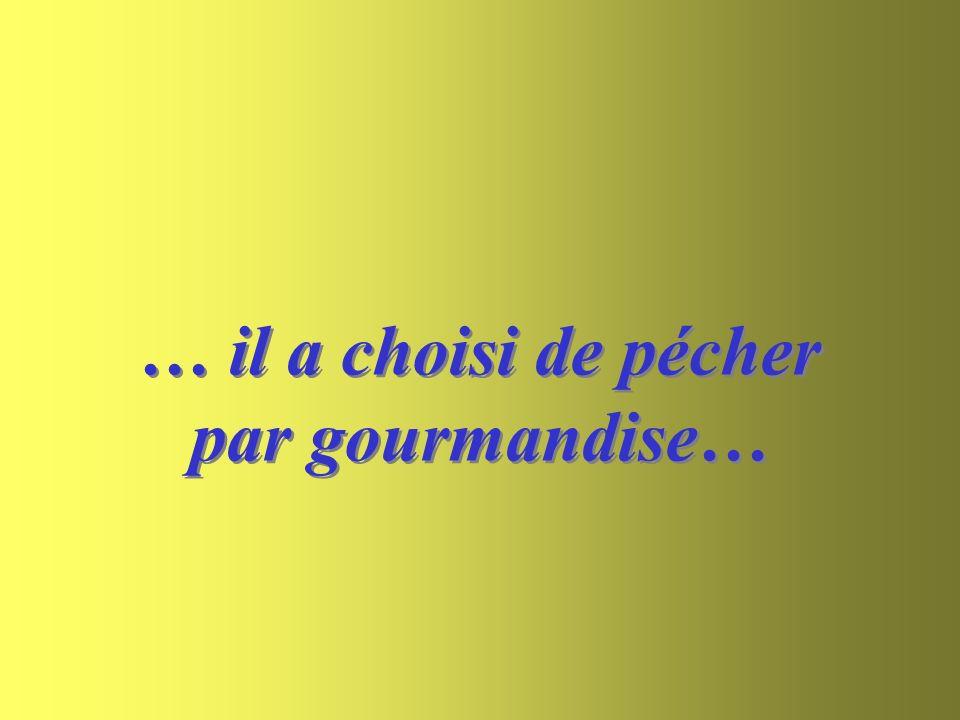 … il a choisi de pécher par gourmandise…