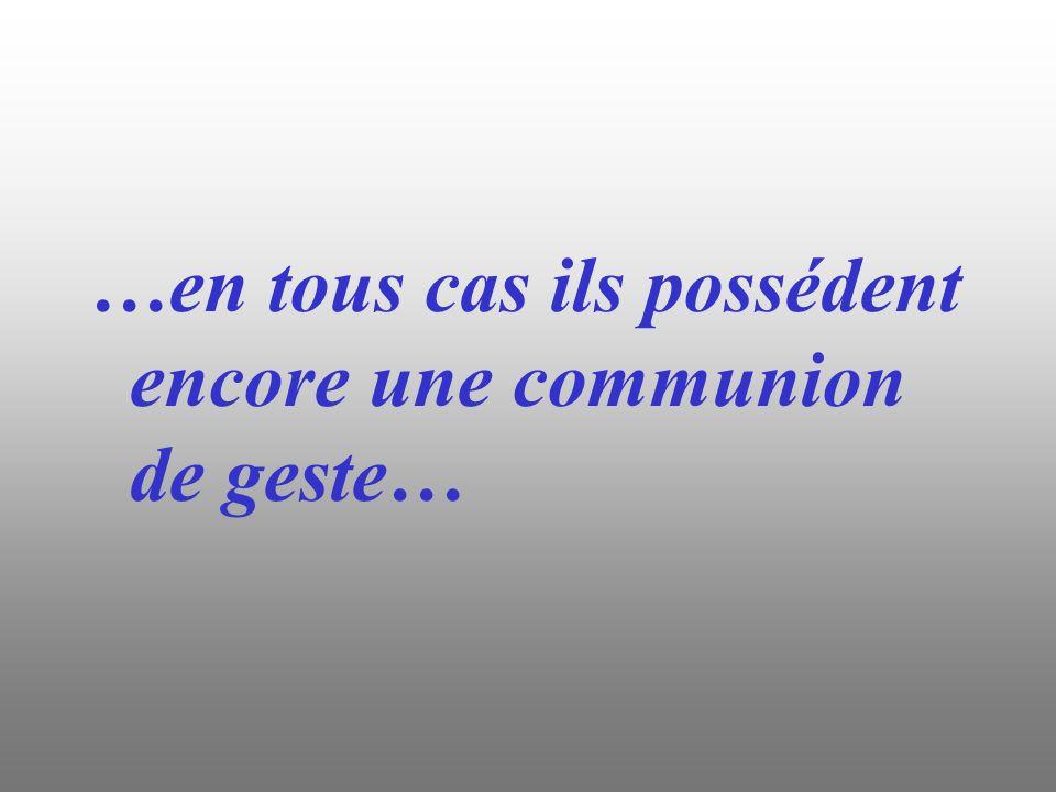 …en tous cas ils possédent encore une communion de geste…