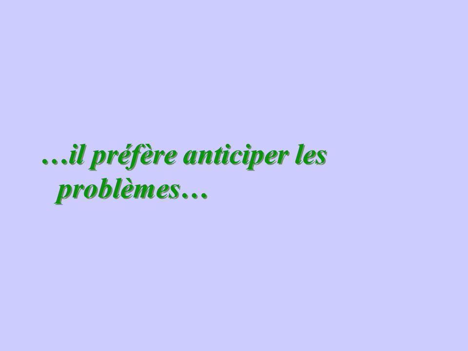 …il préfère anticiper les problèmes… …il préfère anticiper les problèmes…