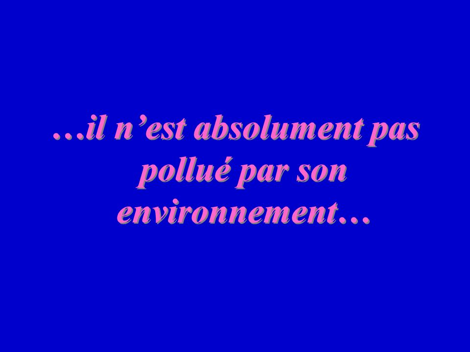 …il nest absolument pas pollué par son environnement…