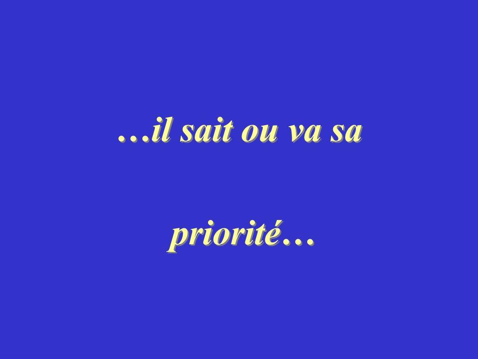 …il sait ou va sa priorité… …il sait ou va sa priorité…