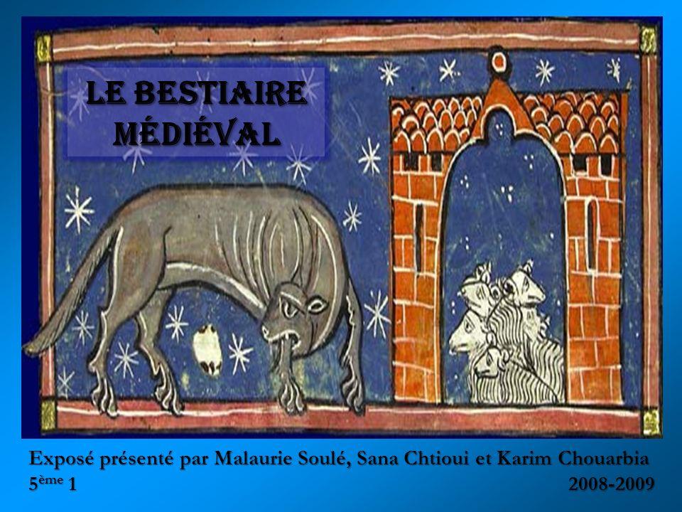 Exposé présenté par Malaurie Soulé, Sana Chtioui et Karim Chouarbia 5 ème 1 2008-2009 Le bestiaire médiéval