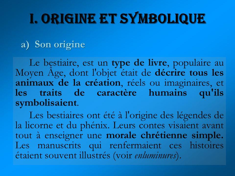 I. Origine et Symbolique Le bestiaire, est un type de livre, populaire au Moyen Âge, dont l'objet était de décrire tous les animaux de la création, ré