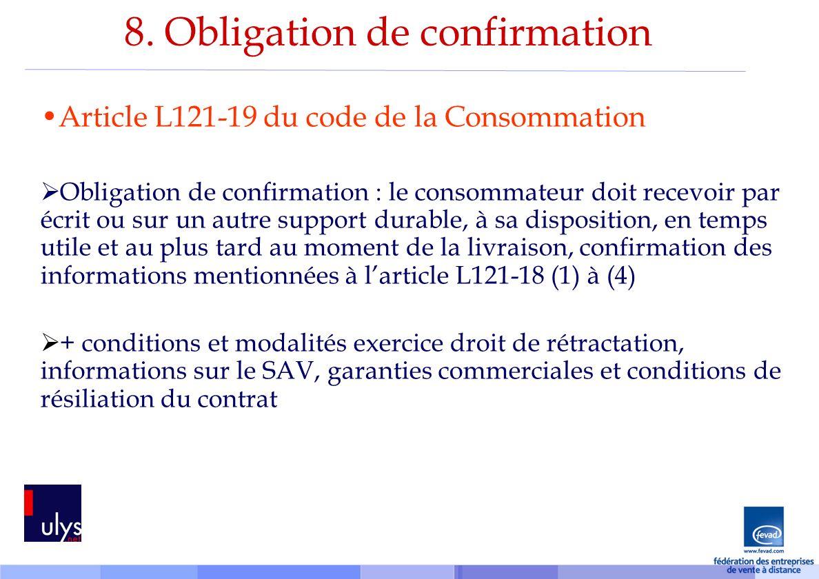 8. Obligation de confirmation Article L121-19 du code de la Consommation Obligation de confirmation : le consommateur doit recevoir par écrit ou sur u