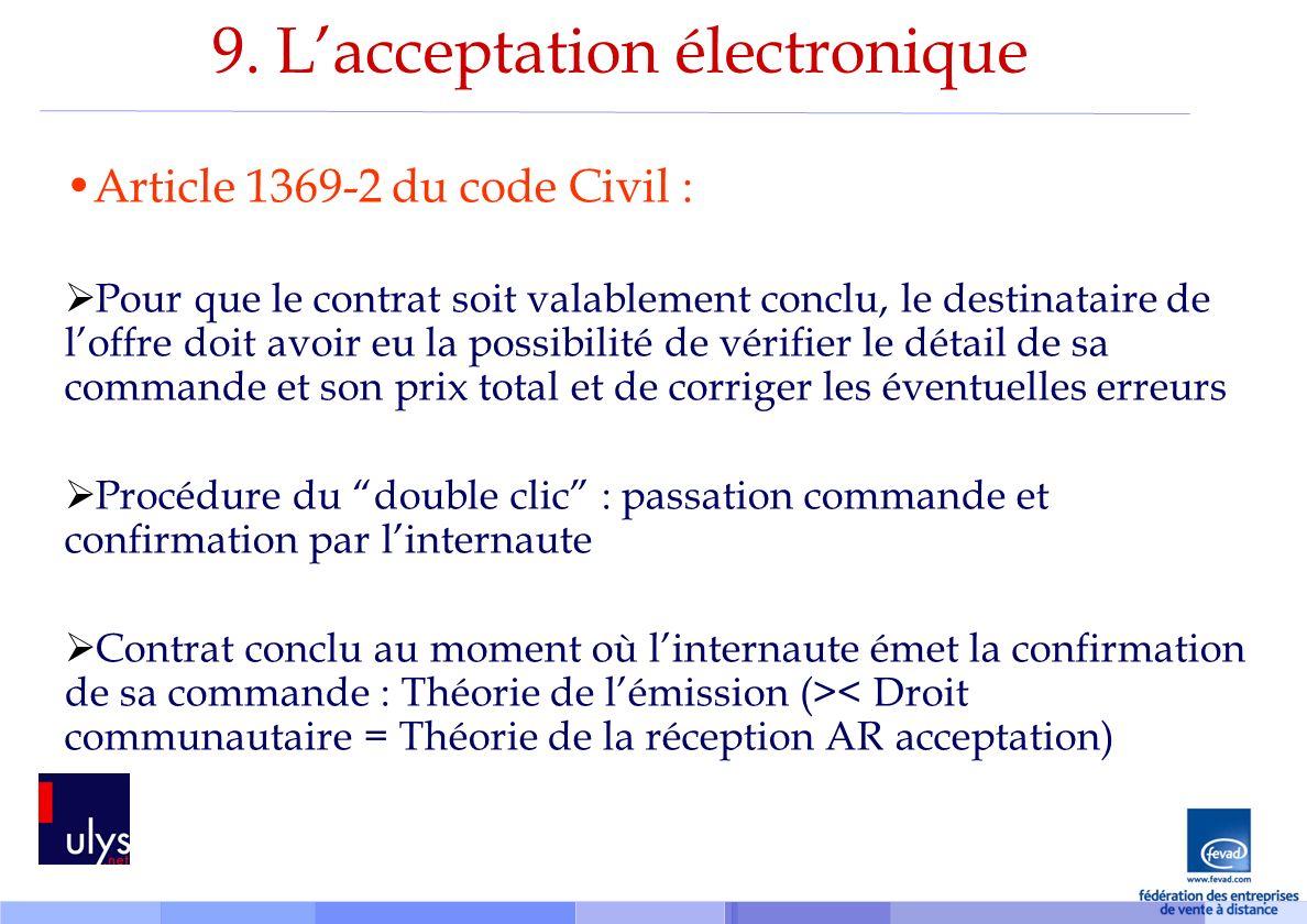 9. Lacceptation électronique Article 1369-2 du code Civil : Pour que le contrat soit valablement conclu, le destinataire de loffre doit avoir eu la po