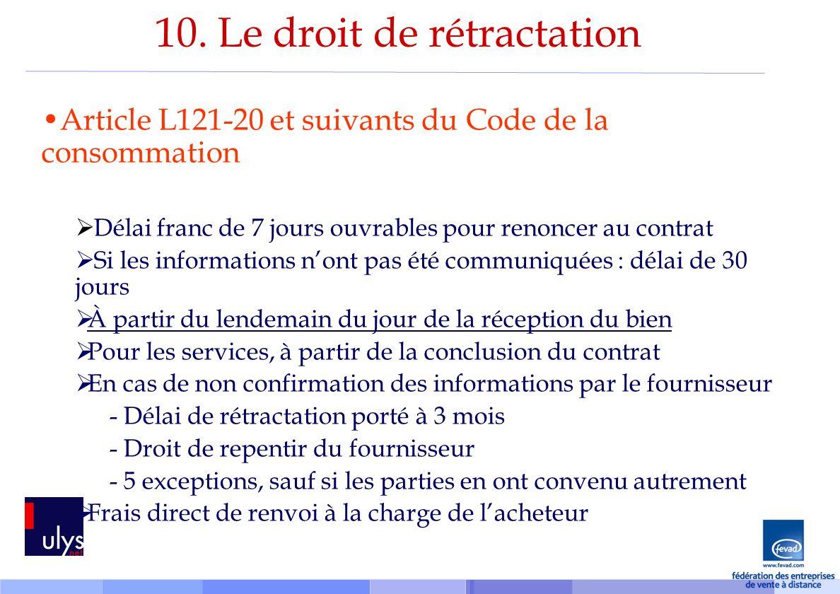 10. Le droit de rétractation Article L121-20 et suivants du Code de la consommation Délai franc de 7 jours ouvrables pour renoncer au contrat Si les i