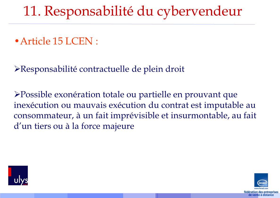 11. Responsabilité du cybervendeur Article 15 LCEN : Responsabilité contractuelle de plein droit Possible exonération totale ou partielle en prouvant