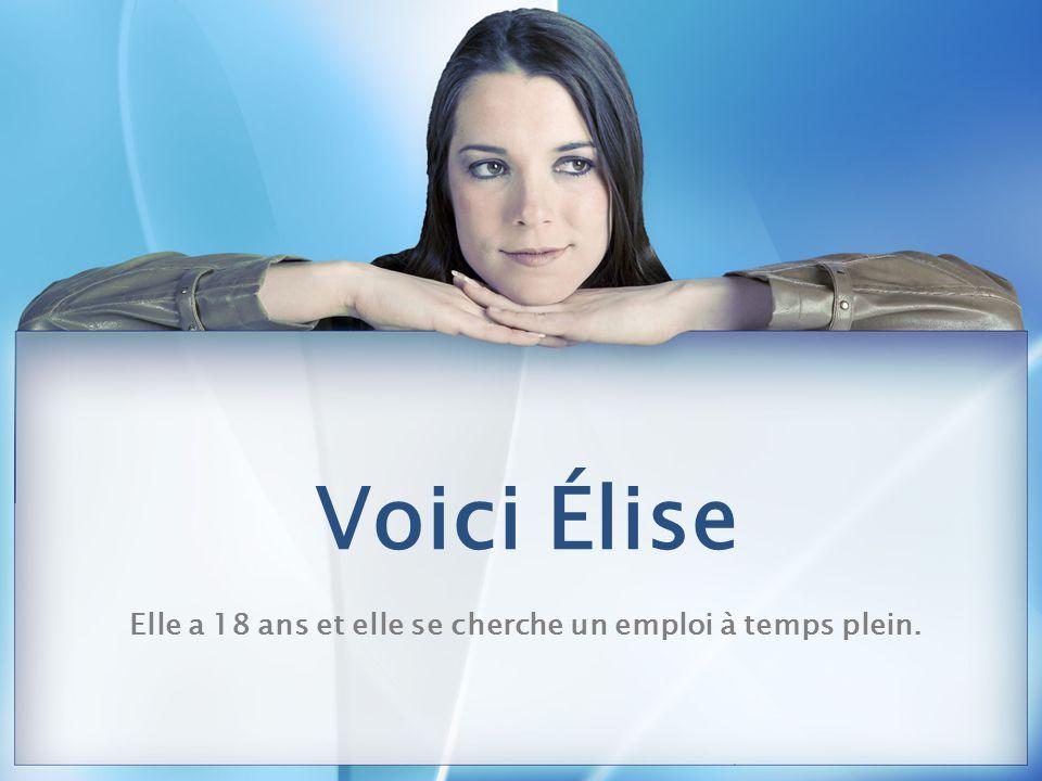 Voici Élise Elle a 18 ans et elle se cherche un emploi à temps plein.