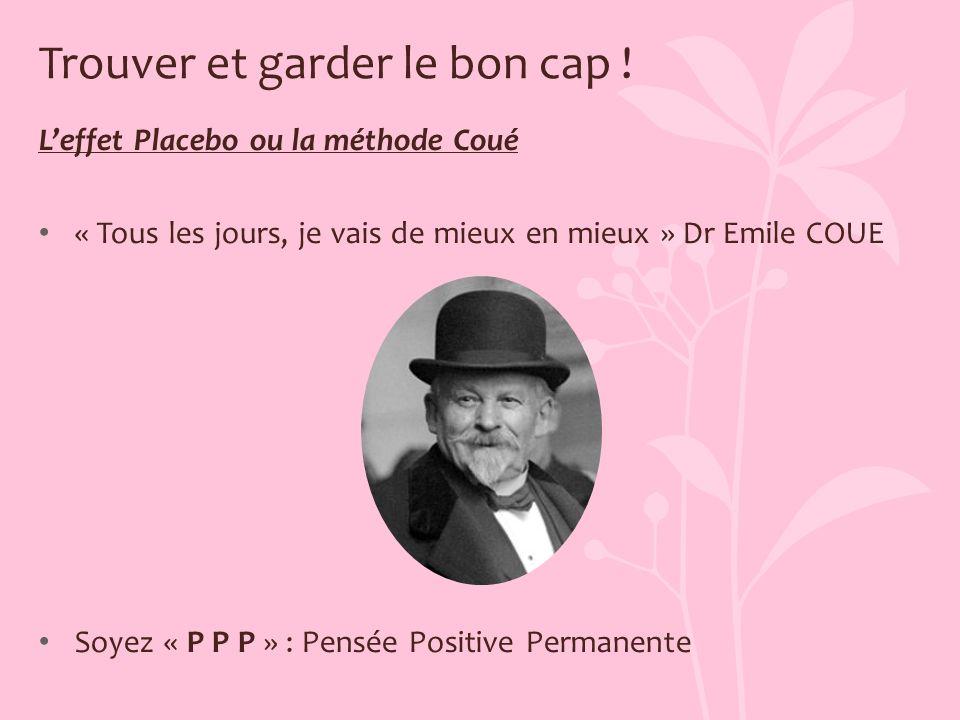 Trouver et garder le bon cap ! Leffet Placebo ou la méthode Coué « Tous les jours, je vais de mieux en mieux » Dr Emile COUE Soyez « P P P » : Pensée