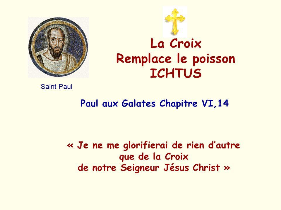 La Croix Remplace le poisson ICHTUS Paul aux Galates Chapitre VI,14 « Je ne me glorifierai de rien dautre que de la Croix de notre Seigneur Jésus Chri