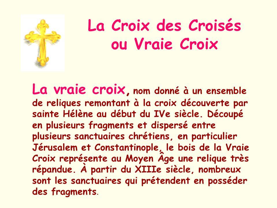 La Croix des Croisés ou Vraie Croix La vraie croix, nom donné à un ensemble de reliques remontant à la croix découverte par sainte Hélène au début du