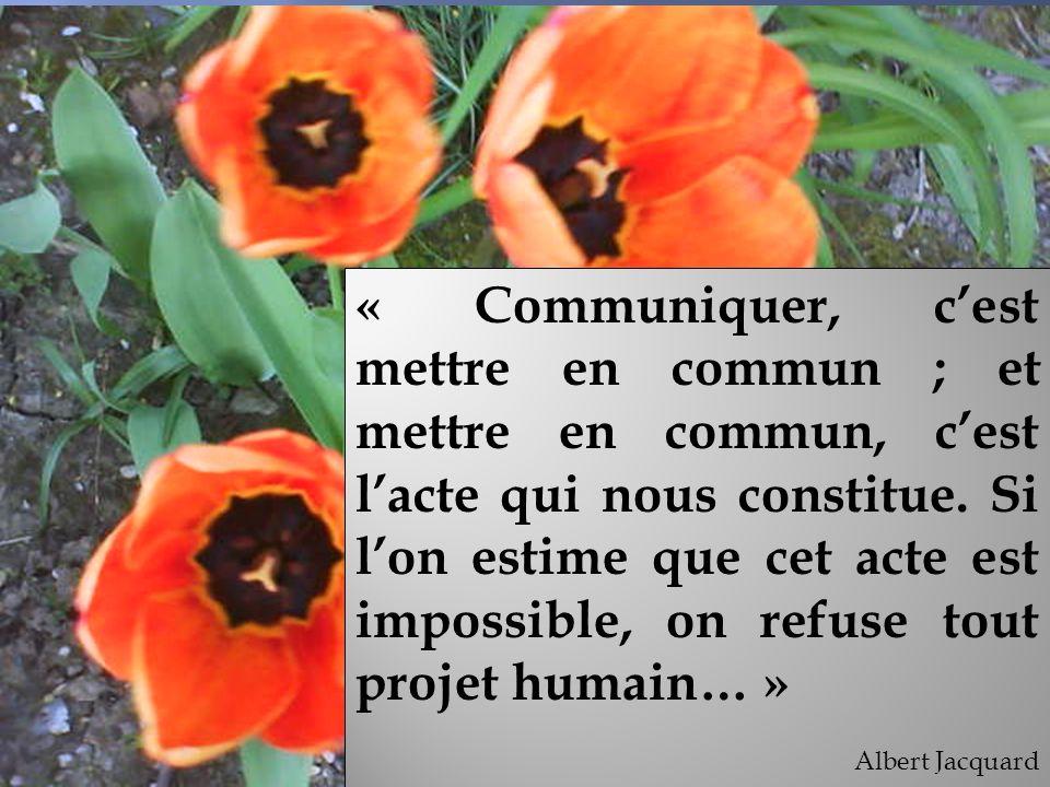 « Communiquer, cest mettre en commun ; et mettre en commun, cest lacte qui nous constitue. Si lon estime que cet acte est impossible, on refuse tout p