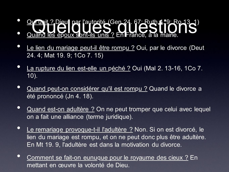 Quelques questions Qui unit ? Dieu, par l'autorité (Gen 24. 67; Ruth 4. 9; Ro 13. 1) Quand les époux sont-ils unis ? En France, à la mairie. Le lien d