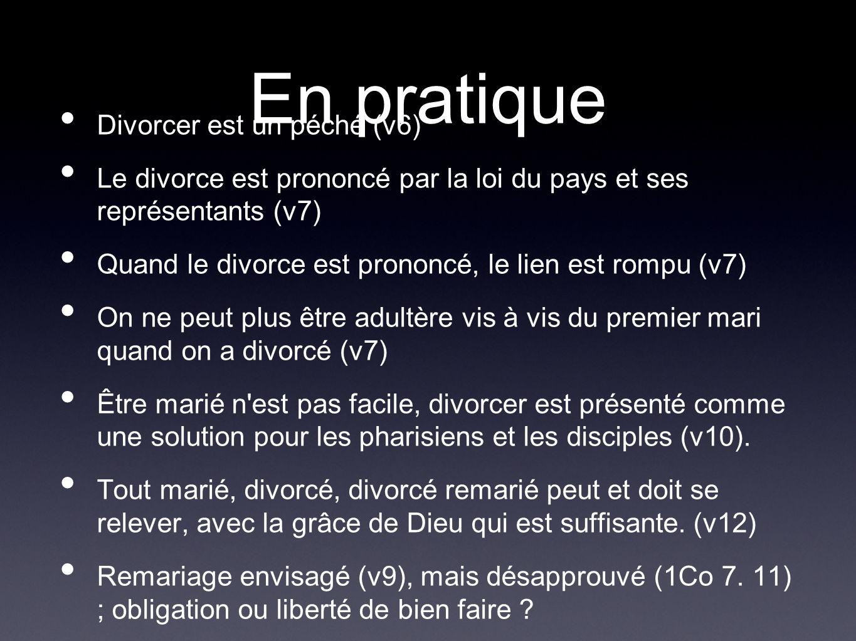 En pratique Divorcer est un péché (v6) Le divorce est prononcé par la loi du pays et ses représentants (v7) Quand le divorce est prononcé, le lien est