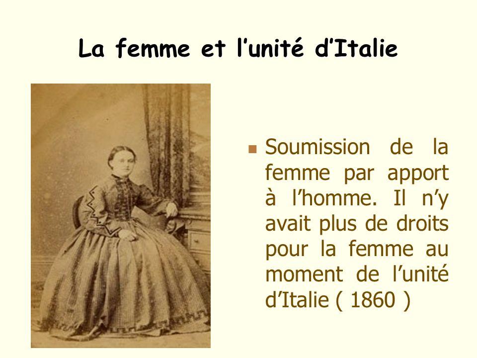 La femme et lunité dItalie Soumission de la femme par apport à lhomme. Il ny avait plus de droits pour la femme au moment de lunité dItalie ( 1860 )