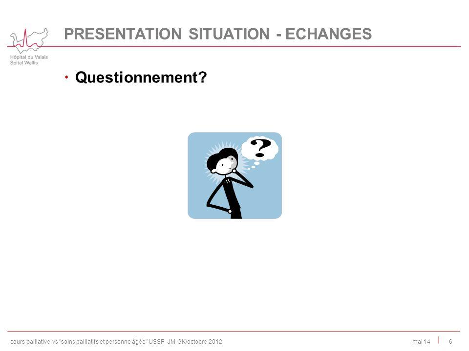 | Questionnement? 6mai 14 PRESENTATION SITUATION - ECHANGES cours palliative-vs