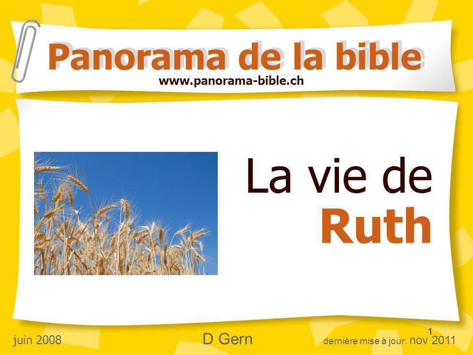 1 La vie de Ruth Panorama de la bible juin 2008 D Gern dernière mise à jour: nov 2011 www.panorama-bible.ch
