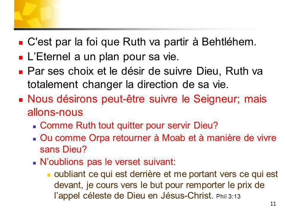 11 C'est par la foi que Ruth va partir à Behtléhem. LEternel a un plan pour sa vie. Par ses choix et le désir de suivre Dieu, Ruth va totalement chang