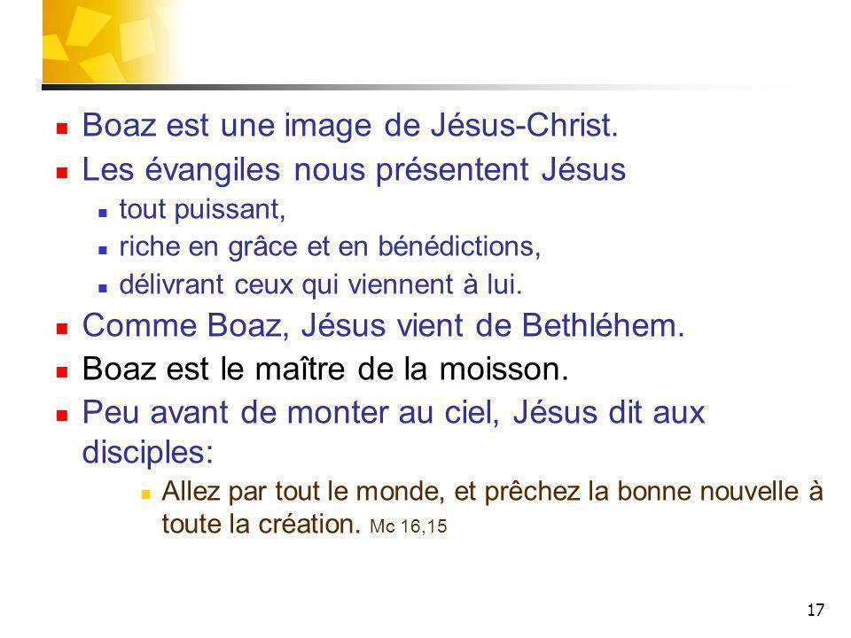 17 Boaz est une image de Jésus-Christ. Les évangiles nous présentent Jésus tout puissant, riche en grâce et en bénédictions, délivrant ceux qui vienne
