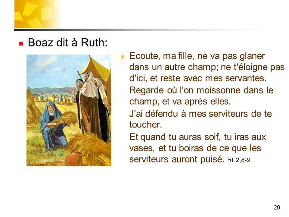20 Boaz dit à Ruth: Ecoute, ma fille, ne va pas glaner dans un autre champ; ne t'éloigne pas d'ici, et reste avec mes servantes. Regarde où l'on moiss