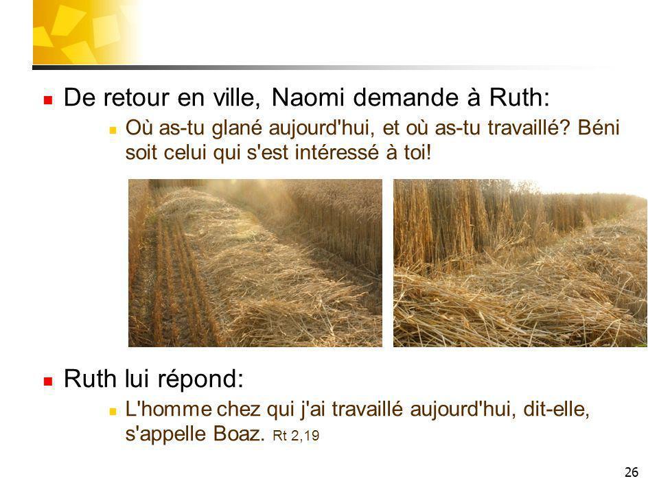 26 De retour en ville, Naomi demande à Ruth: Où as-tu glané aujourd'hui, et où as-tu travaillé? Béni soit celui qui s'est intéressé à toi! Ruth lui ré