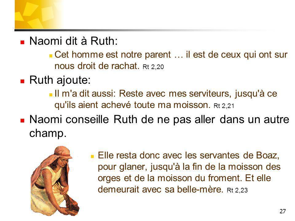 27 Naomi dit à Ruth: Cet homme est notre parent … il est de ceux qui ont sur nous droit de rachat. Rt 2,20 Ruth ajoute: Il m'a dit aussi: Reste avec m
