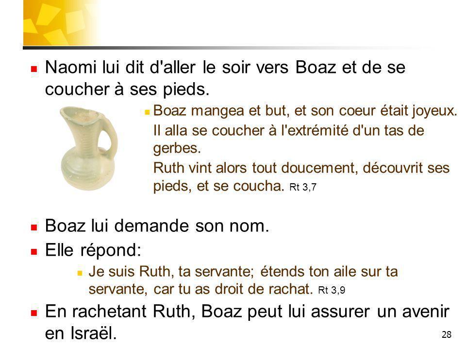 28 Naomi lui dit d'aller le soir vers Boaz et de se coucher à ses pieds. Boaz mangea et but, et son coeur était joyeux. Il alla se coucher à l'extrémi