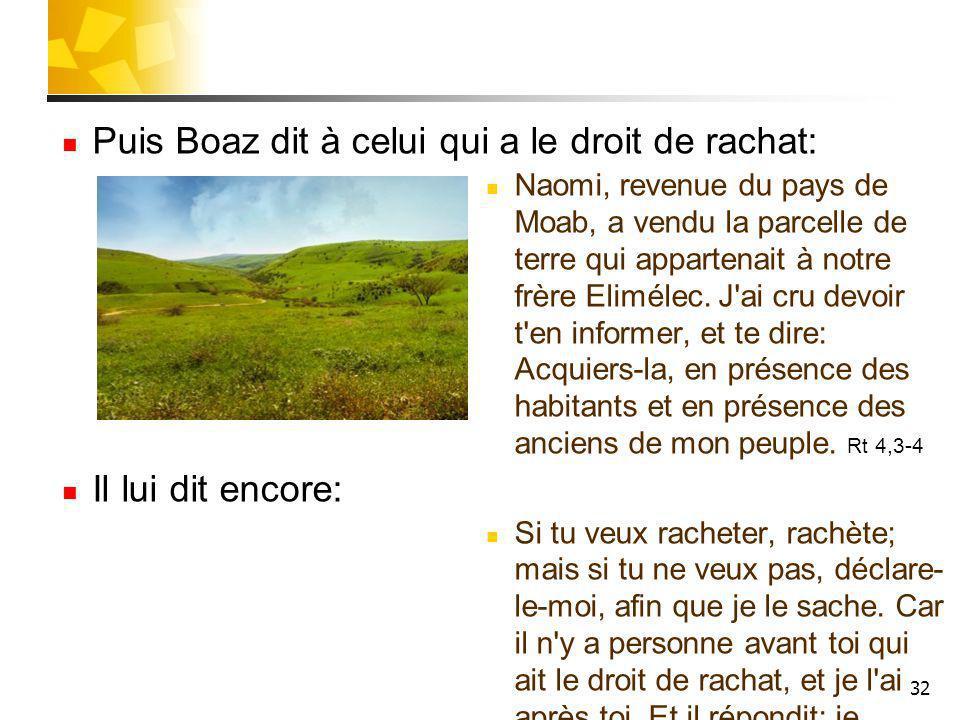 32 Puis Boaz dit à celui qui a le droit de rachat: Naomi, revenue du pays de Moab, a vendu la parcelle de terre qui appartenait à notre frère Elimélec