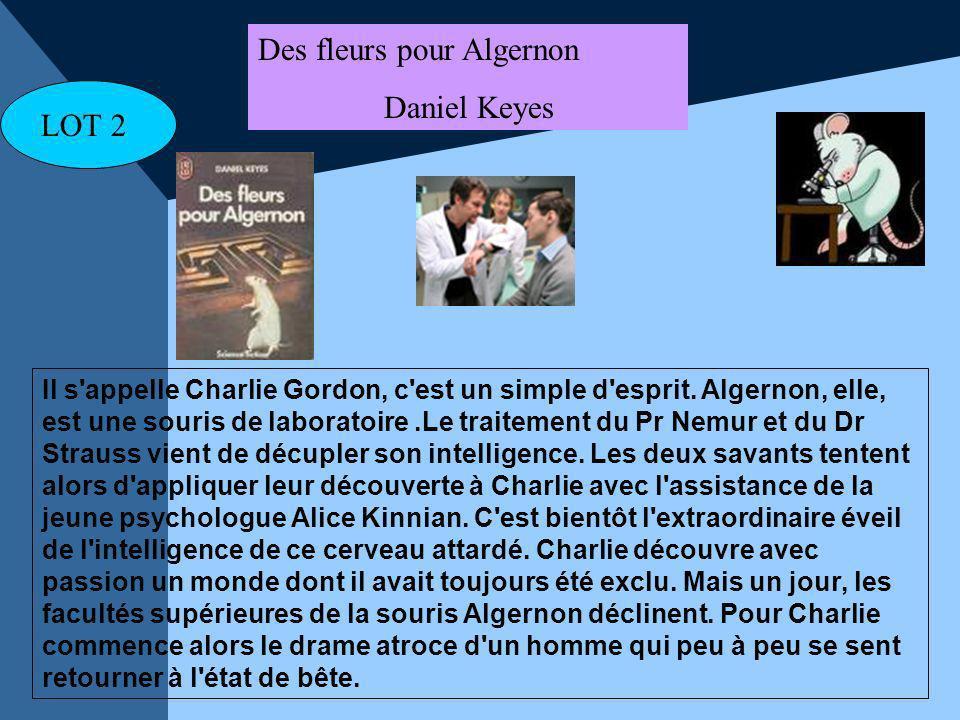 LOT 2 Des fleurs pour Algernon Daniel Keyes Il s'appelle Charlie Gordon, c'est un simple d'esprit. Algernon, elle, est une souris de laboratoire.Le tr