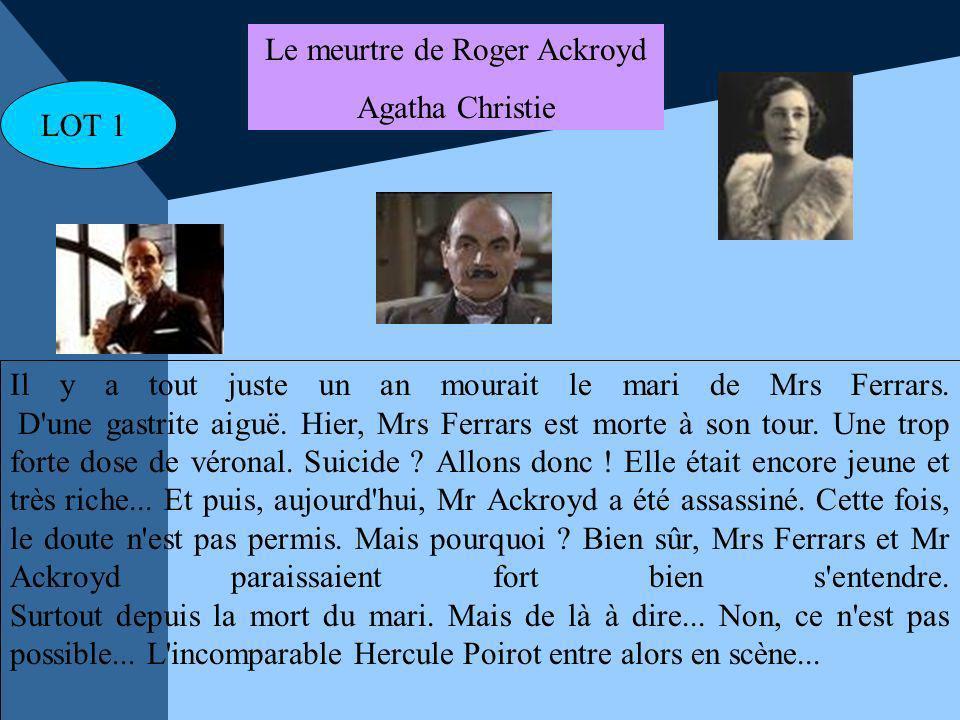 LOT 1 Le meurtre de Roger Ackroyd Agatha Christie Il y a tout juste un an mourait le mari de Mrs Ferrars. D'une gastrite aiguë. Hier, Mrs Ferrars est