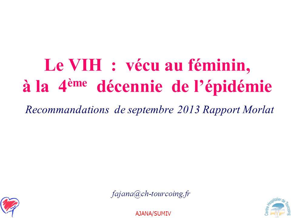 AJANA/SUMIV Le VIH : vécu au féminin, à la 4 ème décennie de lépidémie Recommandations de septembre 2013 Rapport Morlat fajana@ch-tourcoing.fr