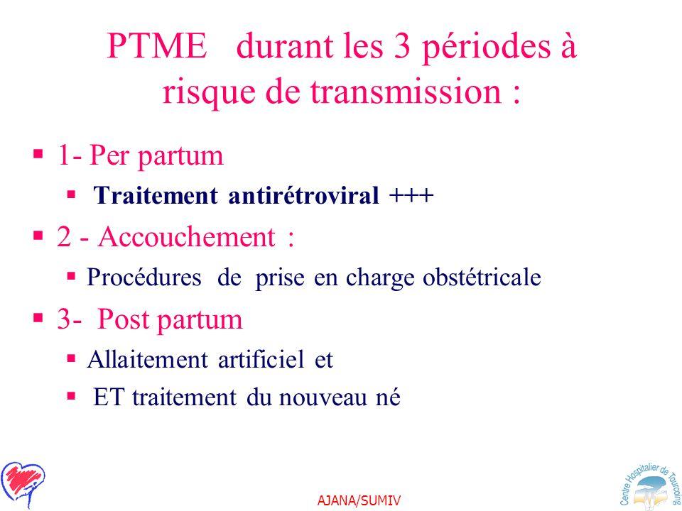 AJANA/SUMIV PTME durant les 3 périodes à risque de transmission : 1- Per partum Traitement antirétroviral +++ 2 - Accouchement : Procédures de prise e