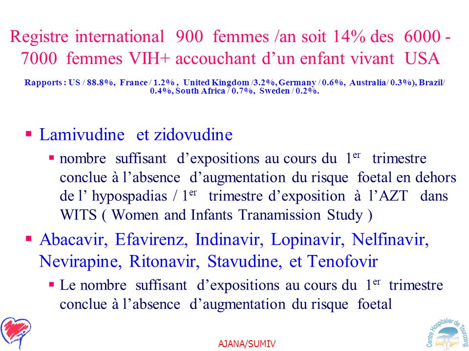AJANA/SUMIV Registre international 900 femmes /an soit 14% des 6000 - 7000 femmes VIH+ accouchant dun enfant vivant USA Lamivudine et zidovudine nombre suffisant dexpositions au cours du 1 er trimestre conclue à labsence daugmentation du risque foetal en dehors de l hypospadias / 1 er trimestre dexposition à lAZT dans WITS ( Women and Infants Tranamission Study ) Abacavir, Efavirenz, Indinavir, Lopinavir, Nelfinavir, Nevirapine, Ritonavir, Stavudine, et Tenofovir Le nombre suffisant dexpositions au cours du 1 er trimestre conclue à labsence daugmentation du risque foetal Rapports : US / 88.8%, France / 1.2%, United Kingdom /3.2%, Germany / 0.6%, Australia/ 0.3%), Brazil/ 0.4%, South Africa / 0.7%, Sweden / 0.2%.