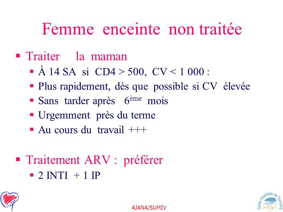 AJANA/SUMIV Femme enceinte non traitée Traiter la maman À 14 SA si CD4 > 500, CV < 1 000 : Plus rapidement, dès que possible si CV élevée Sans tarder