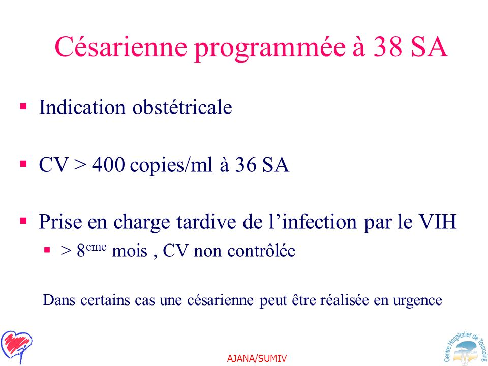 AJANA/SUMIV Césarienne programmée à 38 SA Indication obstétricale CV > 400 copies/ml à 36 SA Prise en charge tardive de linfection par le VIH > 8 eme mois, CV non contrôlée Dans certains cas une césarienne peut être réalisée en urgence