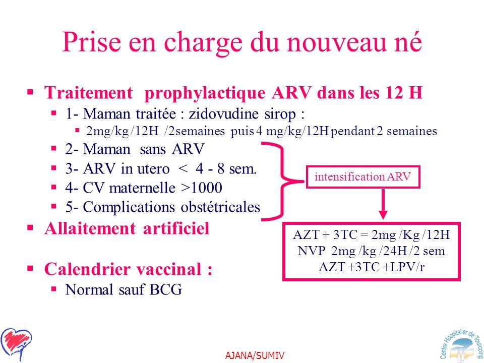 AJANA/SUMIV Prise en charge du nouveau né Traitement prophylactique ARV dans les 12 H 1- Maman traitée : zidovudine sirop : 2mg/kg /12H /2semaines pui