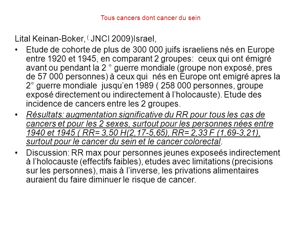 Tous cancers dont cancer du sein Lital Keinan-Boker, ( JNCI 2009)Israel, Etude de cohorte de plus de 300 000 juifs israeliens nés en Europe entre 1920 et 1945, en comparant 2 groupes: ceux qui ont émigré avant ou pendant la 2 ° guerre mondiale (groupe non exposé, pres de 57 000 personnes) à ceux qui nés en Europe ont emigré apres la 2° guerre mondiale jusquen 1989 ( 258 000 personnes, groupe exposé directement ou indirectement à lholocauste).