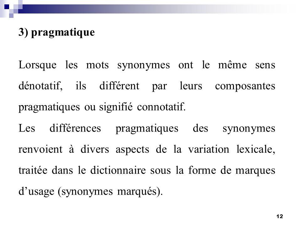 12 3) pragmatique Lorsque les mots synonymes ont le même sens dénotatif, ils différent par leurs composantes pragmatiques ou signifié connotatif. Les