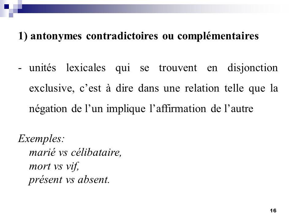 16 1) antonymes contradictoires ou complémentaires -unités lexicales qui se trouvent en disjonction exclusive, cest à dire dans une relation telle que