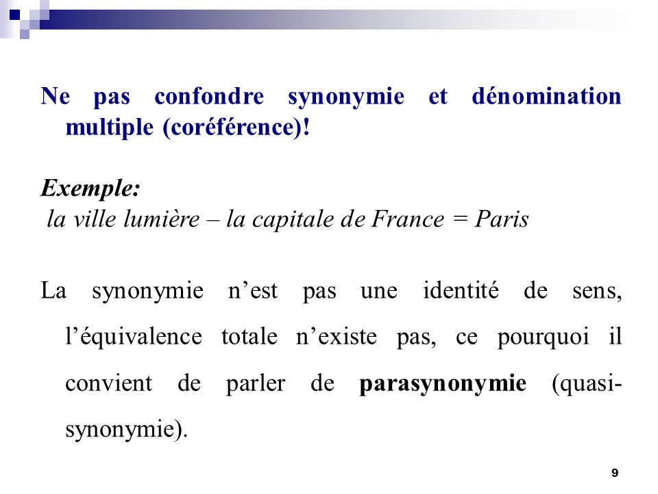 9 Ne pas confondre synonymie et dénomination multiple (coréférence)! Exemple: la ville lumière – la capitale de France = Paris La synonymie nest pas u
