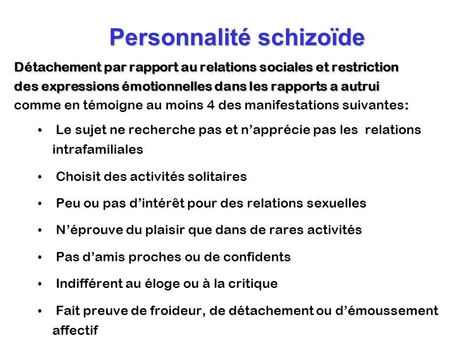 Personnalité schizoïde Détachement par rapport au relations sociales et restriction des expressions émotionnelles dans les rapports a autrui : comme e