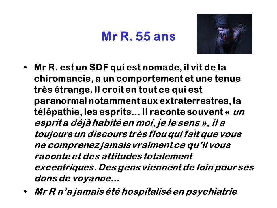 Mr R. 55 ans Mr R. est un SDF qui est nomade, il vit de la chiromancie, a un comportement et une tenue très étrange. Il croit en tout ce qui est paran