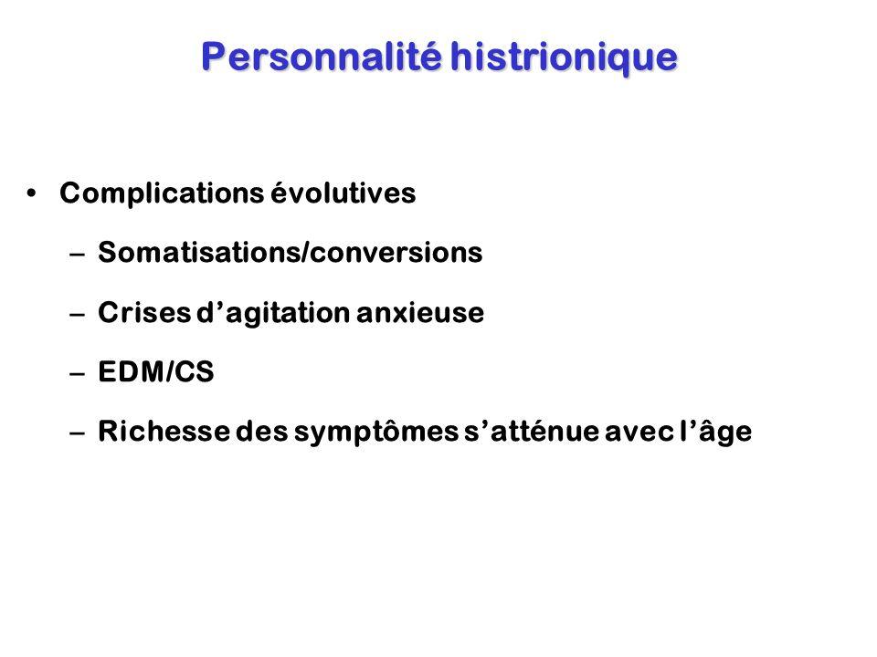Personnalité histrionique Complications évolutives –Somatisations/conversions –Crises dagitation anxieuse –EDM/CS –Richesse des symptômes satténue ave