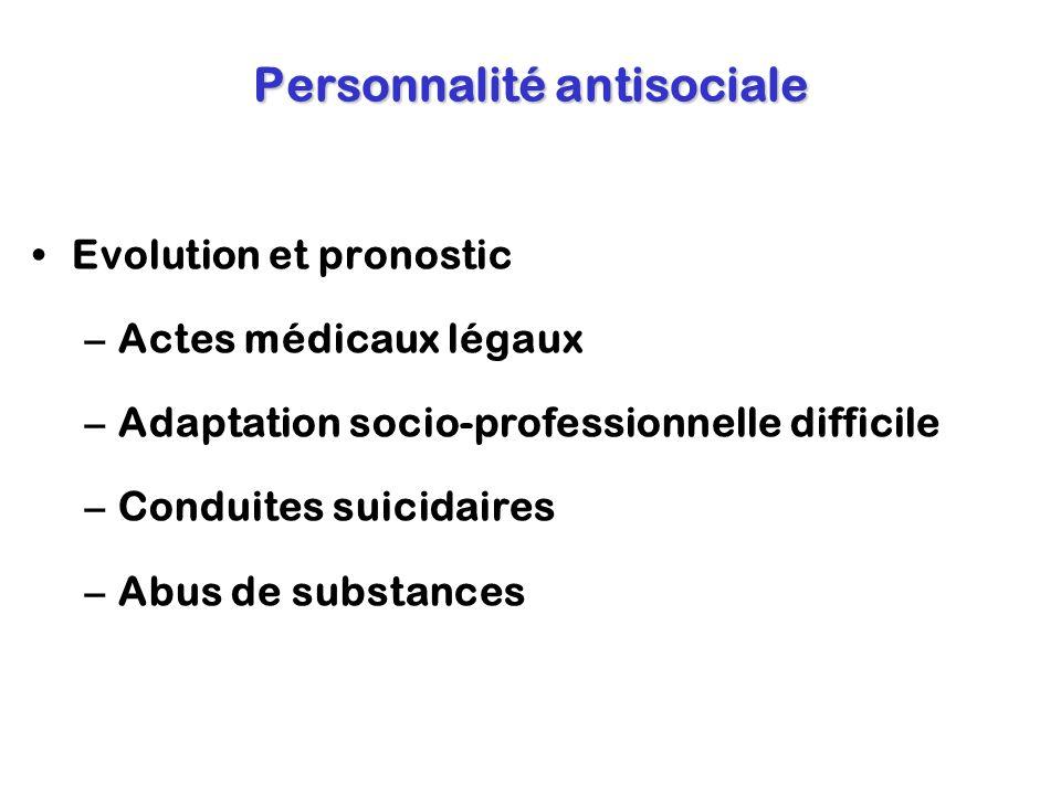 Personnalité antisociale Evolution et pronostic –Actes médicaux légaux –Adaptation socio-professionnelle difficile –Conduites suicidaires –Abus de sub