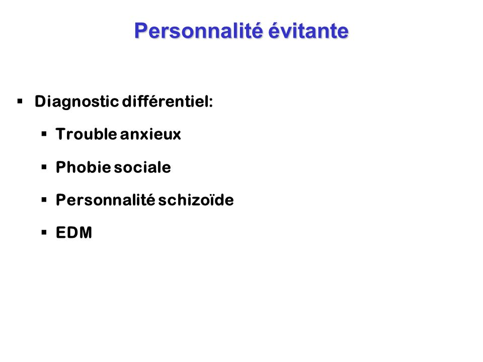 Personnalité évitante Diagnostic différentiel: Trouble anxieux Phobie sociale Personnalité schizoïde EDM
