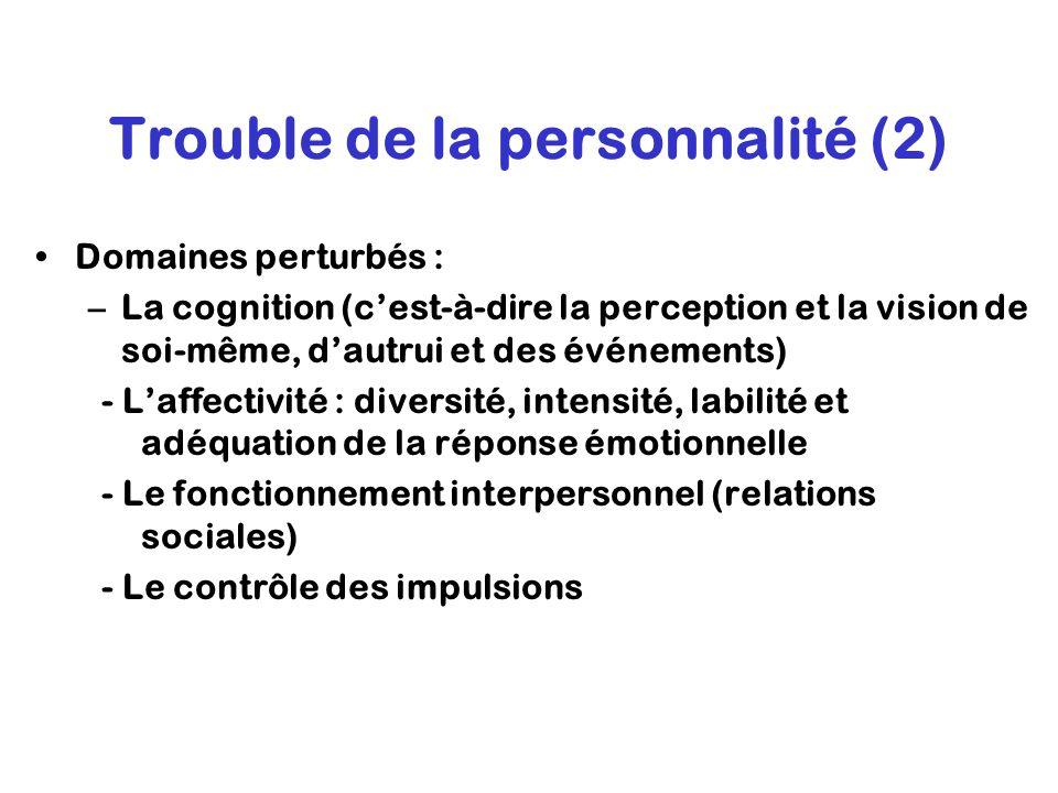 Trouble de la personnalité (2) Domaines perturbés : –La cognition (cest-à-dire la perception et la vision de soi-même, dautrui et des événements) – -